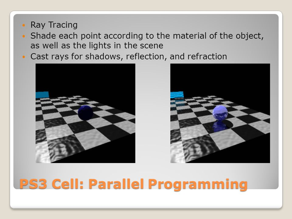 PS3 Cell: Parallel Programming Ray Tracing Shade each point according to the material of the object, as well as the lights in the scene Cast rays for shadows, reflection, and refraction