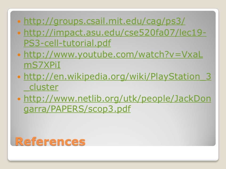 References http://groups.csail.mit.edu/cag/ps3/ http://impact.asu.edu/cse520fa07/lec19- PS3-cell-tutorial.pdf http://impact.asu.edu/cse520fa07/lec19- PS3-cell-tutorial.pdf http://www.youtube.com/watch v=VxaL mS7XPiI http://www.youtube.com/watch v=VxaL mS7XPiI http://en.wikipedia.org/wiki/PlayStation_3 _cluster http://en.wikipedia.org/wiki/PlayStation_3 _cluster http://www.netlib.org/utk/people/JackDon garra/PAPERS/scop3.pdf http://www.netlib.org/utk/people/JackDon garra/PAPERS/scop3.pdf