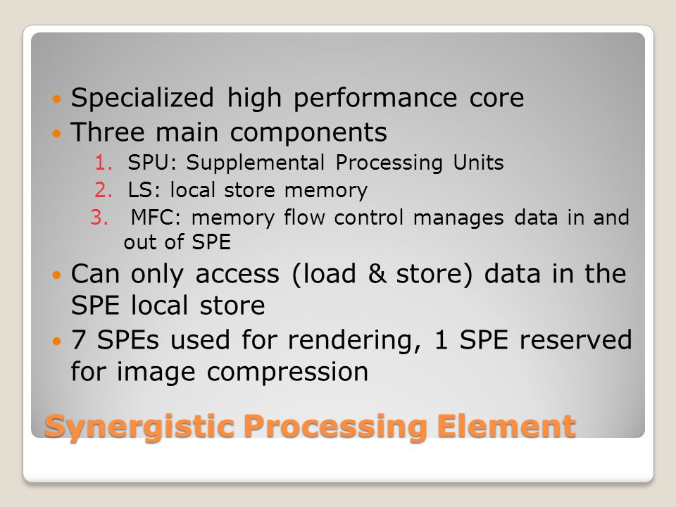 Synergistic Processing Element Specialized high performance core Three main components 1.SPU: Supplemental Processing Units 2.LS: local store memory 3.