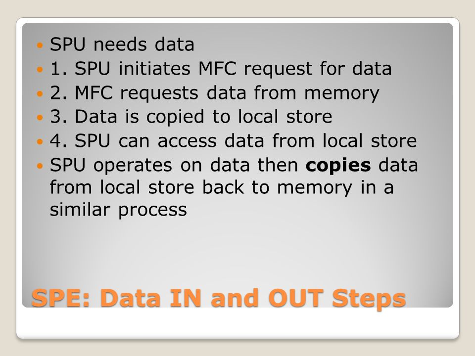 SPE: Data IN and OUT Steps SPU needs data 1. SPU initiates MFC request for data 2. MFC requests data from memory 3. Data is copied to local store 4. S