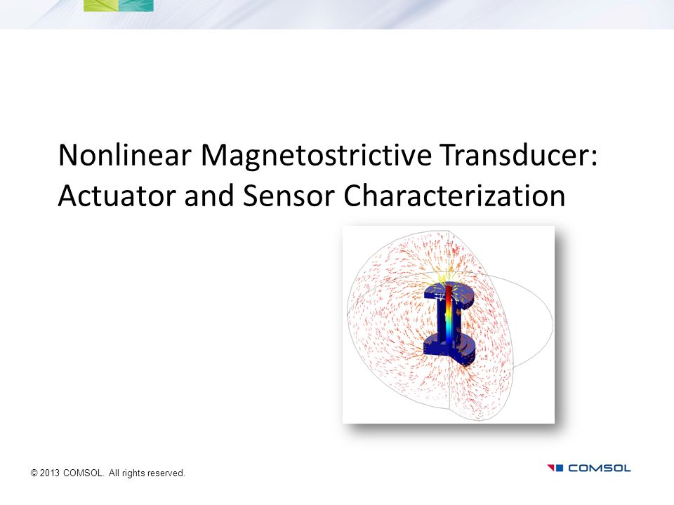 Nonlinear Magnetostrictive Transducer: Actuator and Sensor Characterization © 2013 COMSOL. All rights reserved.