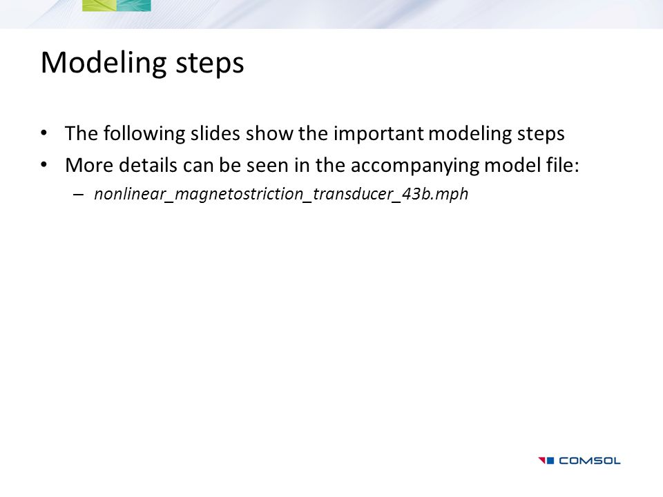 Modeling steps The following slides show the important modeling steps More details can be seen in the accompanying model file: – nonlinear_magnetostri