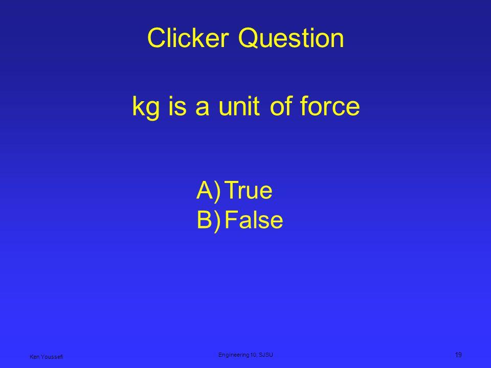 Clicker Question Ken Youssefi Engineering 10, SJSU 19 kg is a unit of force A)True B)False