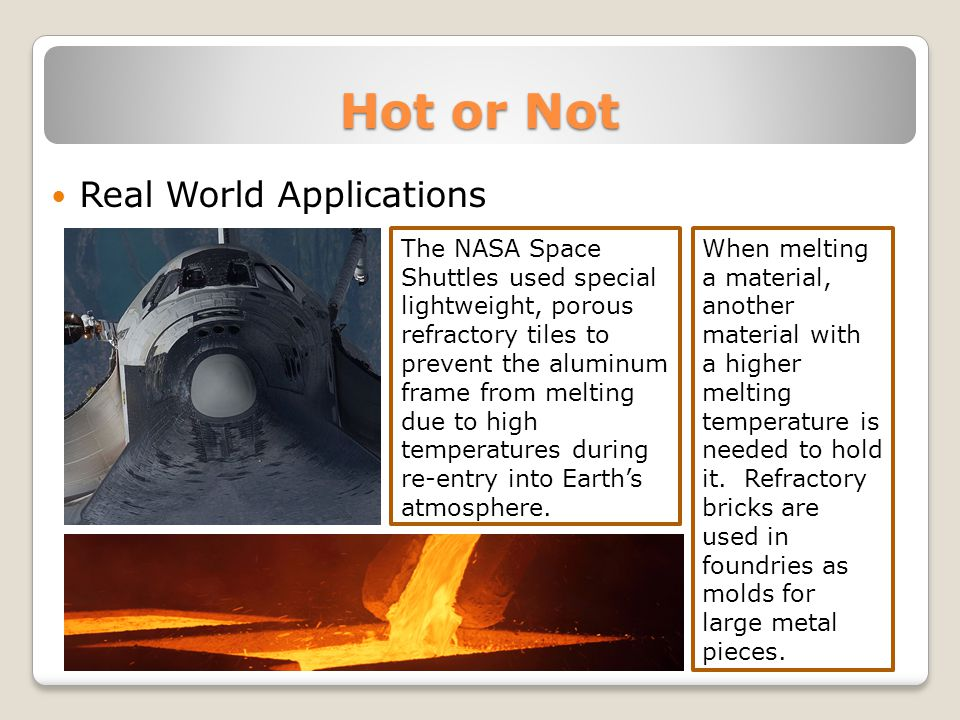 Hot or Not Real World Applications The NASA Space Shuttles used special lightweight, porous refractory tiles to prevent the aluminum frame from melting due to high temperatures during re-entry into Earths atmosphere.