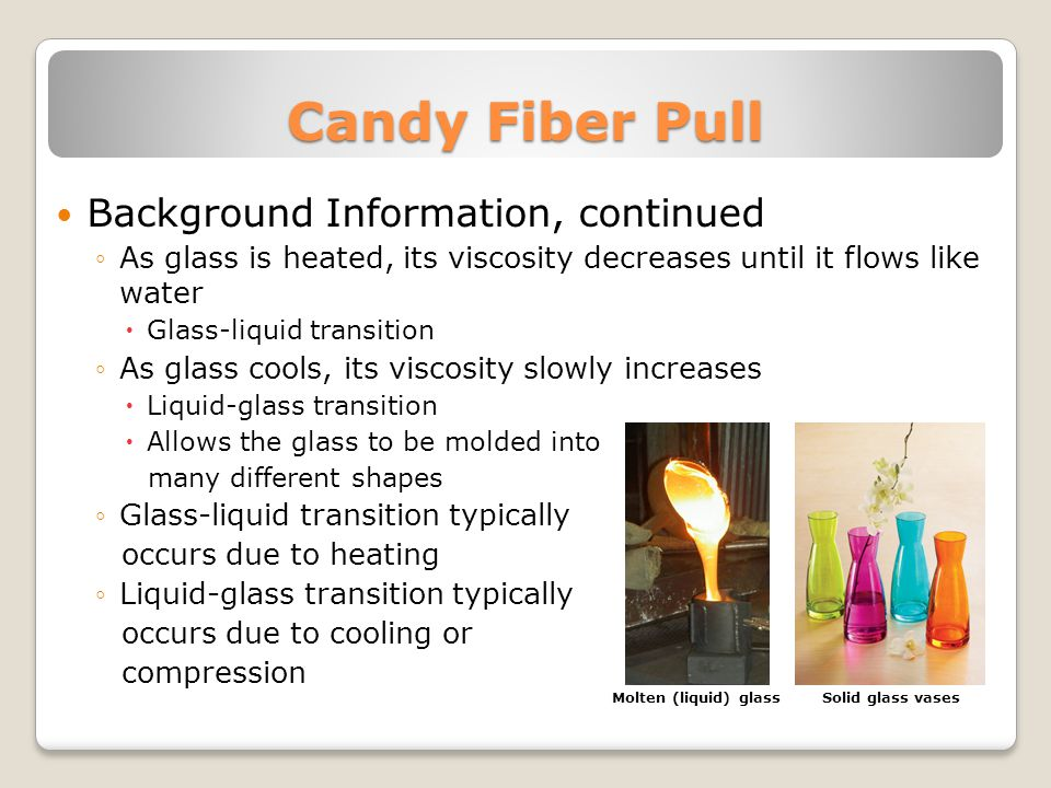 Candy Fiber Pull Background Information, continued As glass is heated, its viscosity decreases until it flows like water Glass-liquid transition As glass cools, its viscosity slowly increases Liquid-glass transition Allows the glass to be molded into many different shapes Glass-liquid transition typically occurs due to heating Liquid-glass transition typically occurs due to cooling or compression Molten (liquid) glassSolid glass vases