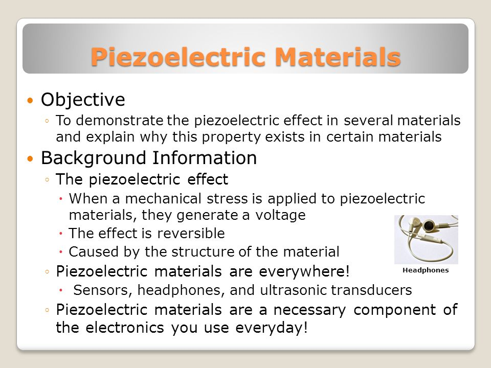 Piezoelectric Materials Objective To demonstrate the piezoelectric effect in several materials and explain why this property exists in certain materials Background Information The piezoelectric effect When a mechanical stress is applied to piezoelectric materials, they generate a voltage The effect is reversible Caused by the structure of the material Piezoelectric materials are everywhere.