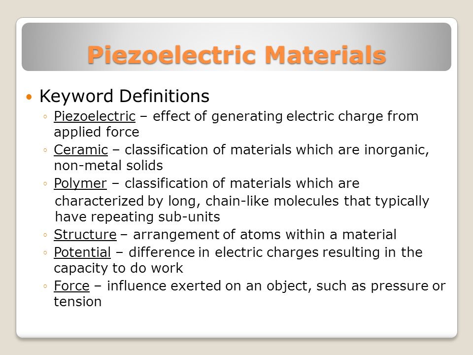 Piezoelectric Materials Keyword Definitions Piezoelectric – effect of generating electric charge from applied force Ceramic – classification of materials which are inorganic, non-metal solids Polymer – classification of materials which are characterized by long, chain-like molecules that typically have repeating sub-units Structure – arrangement of atoms within a material Potential – difference in electric charges resulting in the capacity to do work Force – influence exerted on an object, such as pressure or tension