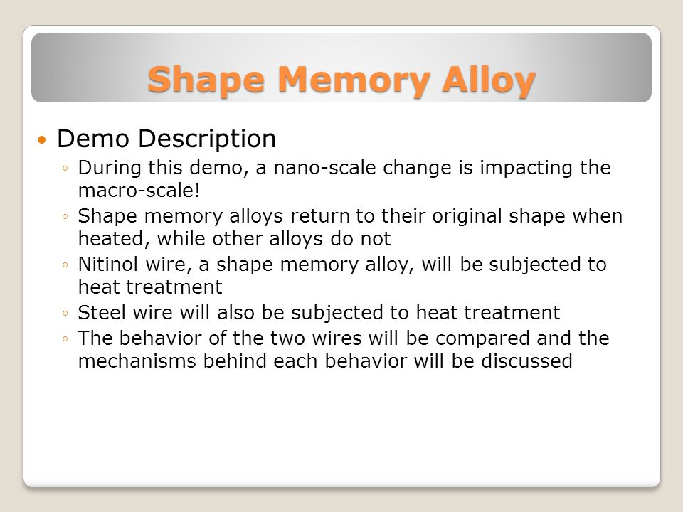 Shape Memory Alloy Demo Description During this demo, a nano-scale change is impacting the macro-scale.