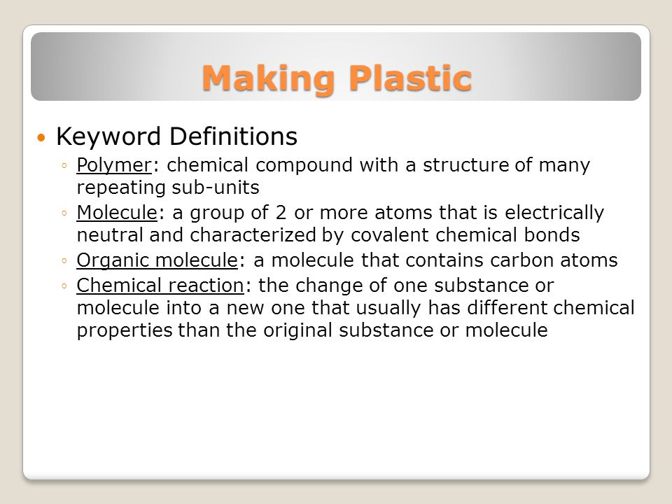 Making Plastic Keyword Definitions Polymer: chemical compound with a structure of many repeating sub-units Molecule: a group of 2 or more atoms that is electrically neutral and characterized by covalent chemical bonds Organic molecule: a molecule that contains carbon atoms Chemical reaction: the change of one substance or molecule into a new one that usually has different chemical properties than the original substance or molecule