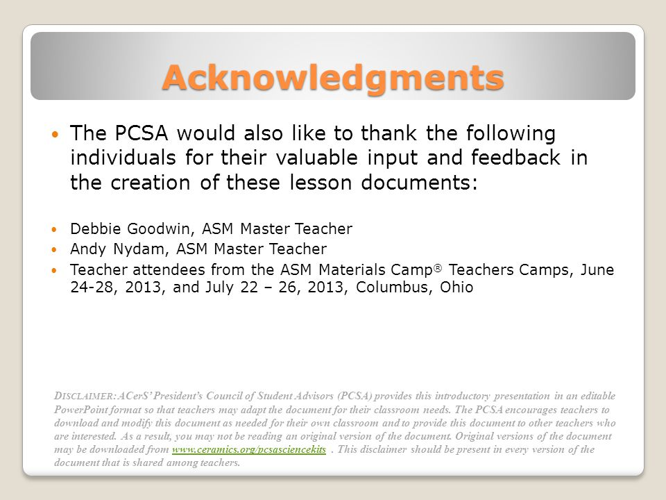 Acknowledgments The PCSA would also like to thank the following individuals for their valuable input and feedback in the creation of these lesson documents: Debbie Goodwin, ASM Master Teacher Andy Nydam, ASM Master Teacher Teacher attendees from the ASM Materials Camp ® Teachers Camps, June 24-28, 2013, and July 22 – 26, 2013, Columbus, Ohio D ISCLAIMER : ACerS Presidents Council of Student Advisors (PCSA) provides this introductory presentation in an editable PowerPoint format so that teachers may adapt the document for their classroom needs.