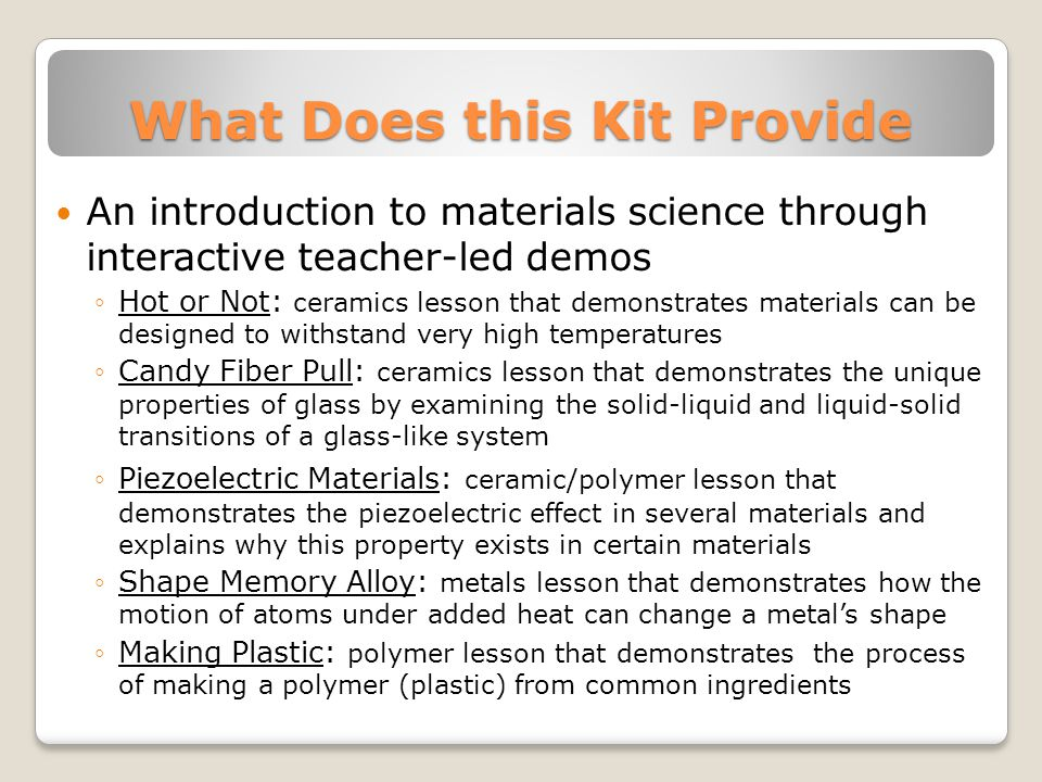 What Does this Kit Provide An introduction to materials science through interactive teacher-led demos Hot or Not: ceramics lesson that demonstrates materials can be designed to withstand very high temperatures Candy Fiber Pull: ceramics lesson that demonstrates the unique properties of glass by examining the solid-liquid and liquid-solid transitions of a glass-like system Piezoelectric Materials: ceramic/polymer lesson that demonstrates the piezoelectric effect in several materials and explains why this property exists in certain materials Shape Memory Alloy: metals lesson that demonstrates how the motion of atoms under added heat can change a metals shape Making Plastic: polymer lesson that demonstrates the process of making a polymer (plastic) from common ingredients