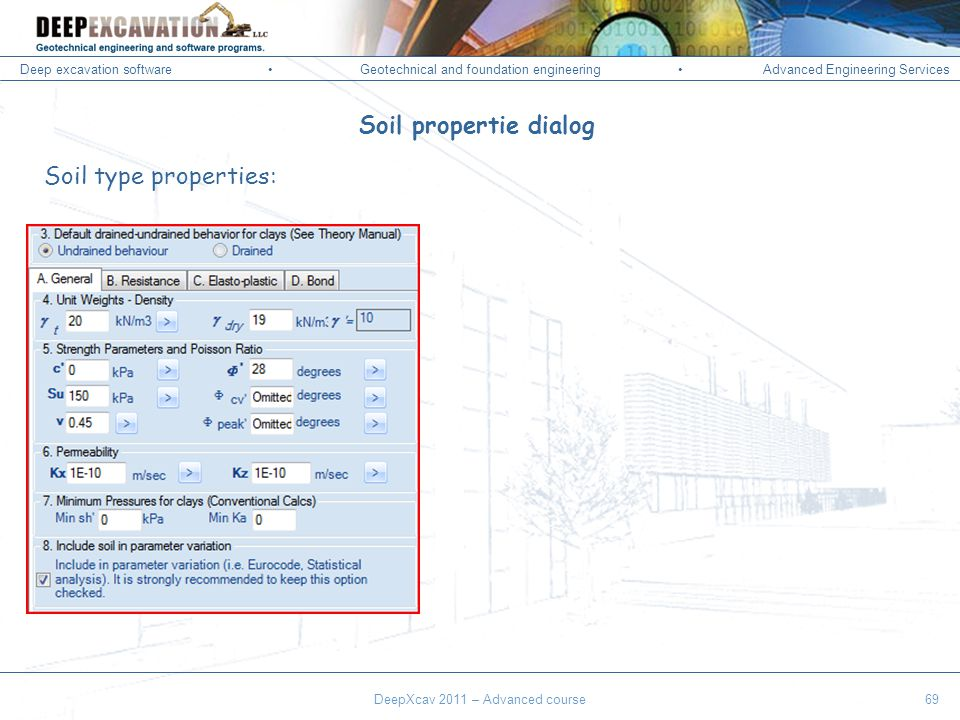 Deep excavation softwareGeotechnical and foundation engineering Advanced Engineering Services Corso Paratie, Milano 30 settembre 2009 DeepXcav 2011 – Advanced course69 Soil propertie dialog Soil type properties:
