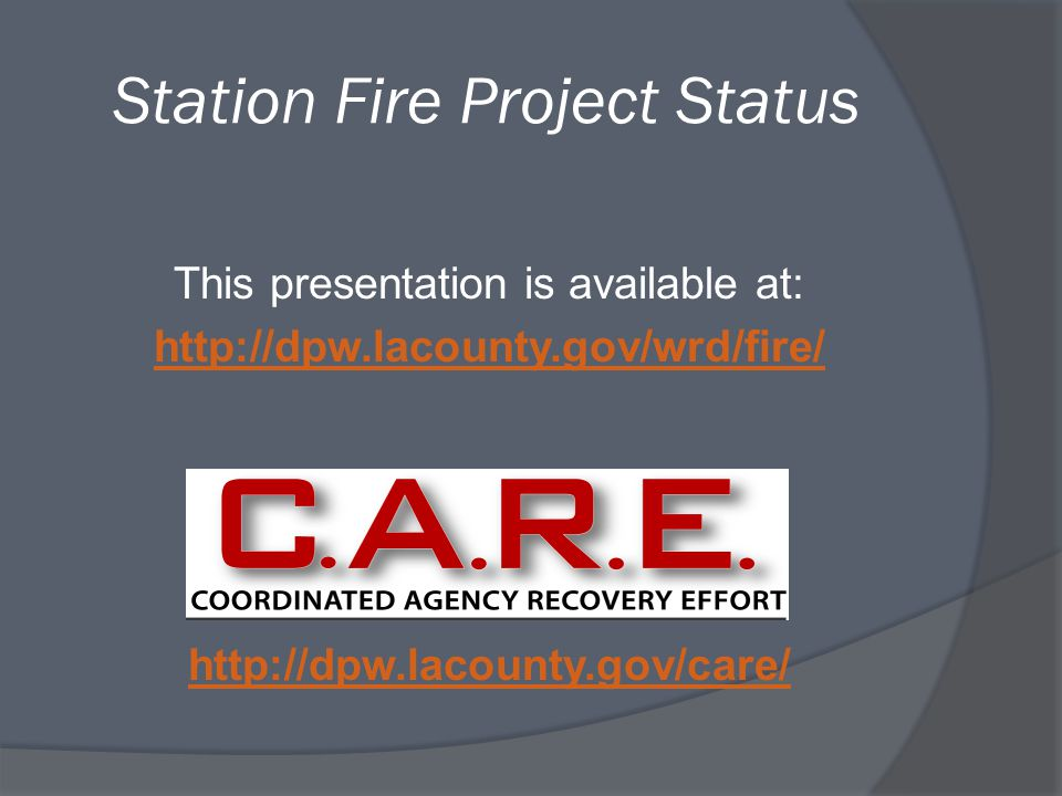 Station Fire Project Status This presentation is available at: http://dpw.lacounty.gov/wrd/fire/ http://dpw.lacounty.gov/care/