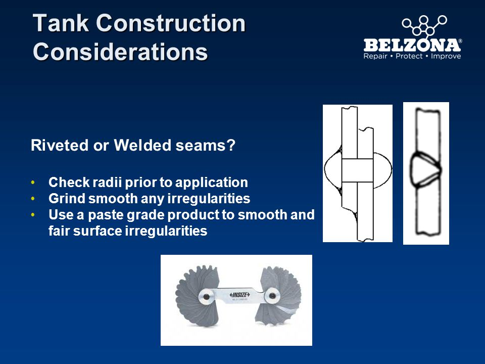 Tank Construction Considerations Riveted or Welded seams? Check radii prior to application Grind smooth any irregularities Use a paste grade product t
