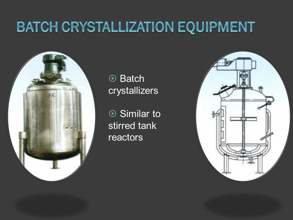 Batch crystallizers Similar to stirred tank reactors