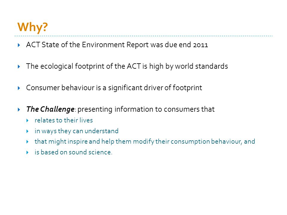 Ecological footprint of the ACT 9.2 global hectares AND rising 3 million gha (14x land area of the ACT) 15% higher than the average Australian footprint 3x the global average 5x the biocapacity of the earth Item of household consumption Footprint (gha/capita) % of total Electricity supply 1.0712 Residential building construction 0.566 Retail trade 0.516 Hotels, clubs, restaurants, cafes 0.445 Air and space transport 0.354 Petrol 0.323 Other food products 0.293 Wooden furniture 0.253 Ownership of dwellings 0.243 Clothing 0.212 Electronic equipment 0.202 Beef cattle 0.172 Finished cars 0.162 Education 0.152 Non-building construction 0.142 Gas supply 0.142 Non-residential building construction 0.142 Wheat 0.121 SUBTOTAL5.4659 Dey (2010) The 2008-09 ecological footprint of the population of the ACT