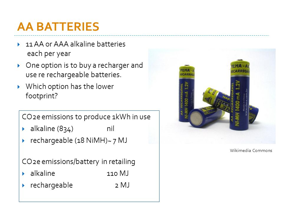 AA BATTERIES 11 AA or AAA alkaline batteries each per year One option is to buy a recharger and use re rechargeable batteries.