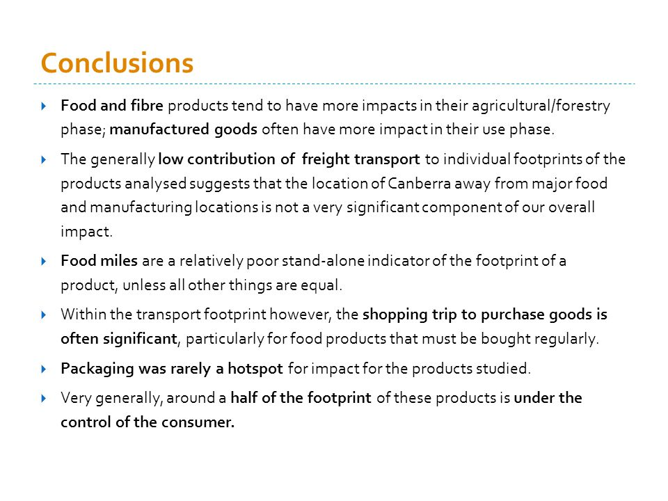 Conclusions Food and fibre products tend to have more impacts in their agricultural/forestry phase; manufactured goods often have more impact in their use phase.