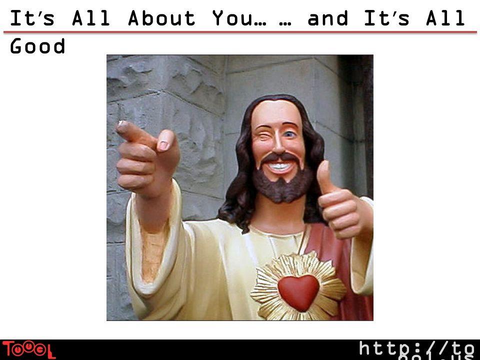 http://to ool.us It s All About You…… and It s All Good
