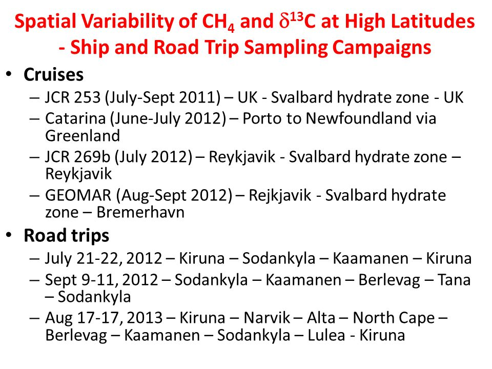 Spatial Variability of CH 4 and 13 C at High Latitudes - Ship and Road Trip Sampling Campaigns Cruises – JCR 253 (July-Sept 2011) – UK - Svalbard hydrate zone - UK – Catarina (June-July 2012) – Porto to Newfoundland via Greenland – JCR 269b (July 2012) – Reykjavik - Svalbard hydrate zone – Reykjavik – GEOMAR (Aug-Sept 2012) – Rejkjavik - Svalbard hydrate zone – Bremerhavn Road trips – July 21-22, 2012 – Kiruna – Sodankyla – Kaamanen – Kiruna – Sept 9-11, 2012 – Sodankyla – Kaamanen – Berlevag – Tana – Sodankyla – Aug 17-17, 2013 – Kiruna – Narvik – Alta – North Cape – Berlevag – Kaamanen – Sodankyla – Lulea - Kiruna