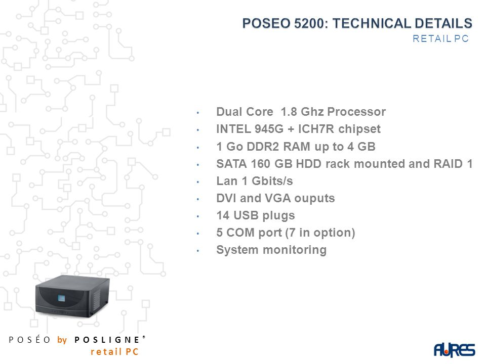POSÉO by POSLIGNE ® retail PC Dual Core 1.8 Ghz Processor INTEL 945G + ICH7R chipset 1 Go DDR2 RAM up to 4 GB SATA 160 GB HDD rack mounted and RAID 1 Lan 1 Gbits/s DVI and VGA ouputs 14 USB plugs 5 COM port (7 in option) System monitoring RETAIL PC
