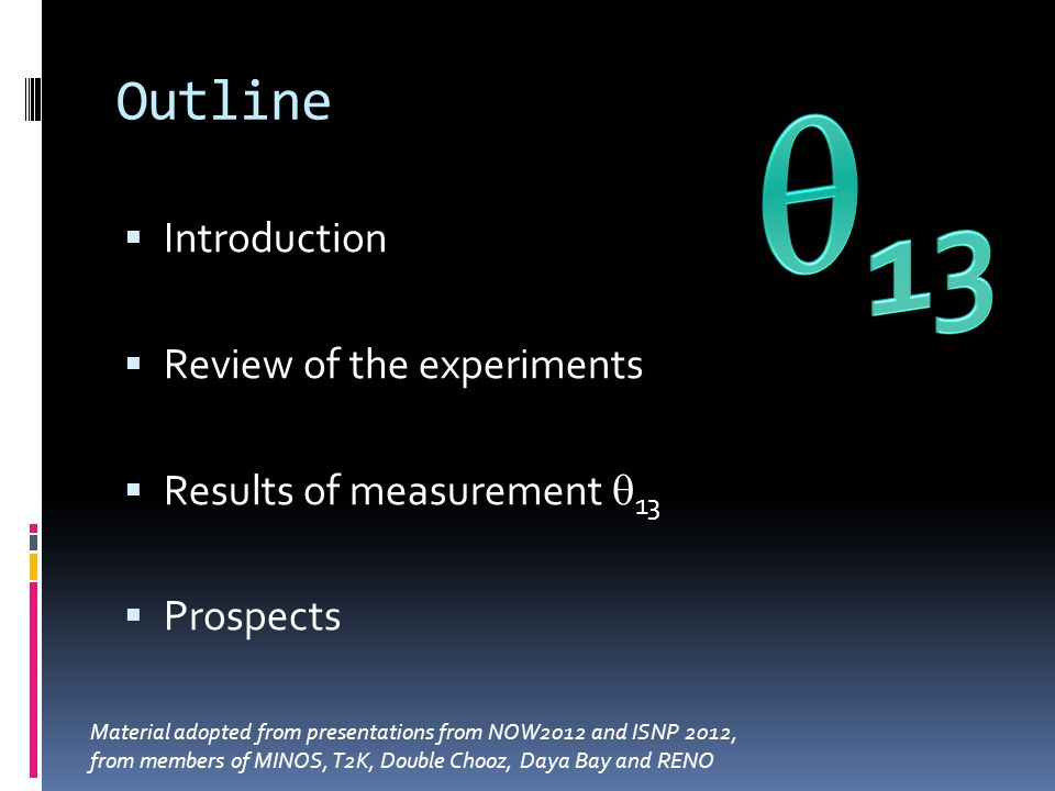 Outline Introduction Review of the experiments Results of measurement 13 Prospects Material adopted from presentations from NOW2012 and ISNP 2012, from members of MINOS, T2K, Double Chooz, Daya Bay and RENO