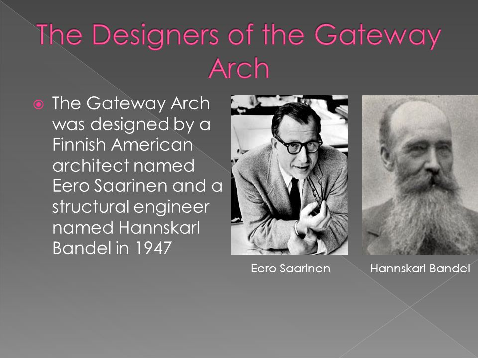 The Gateway Arch was designed by a Finnish American architect named Eero Saarinen and a structural engineer named Hannskarl Bandel in 1947 Eero Saarin