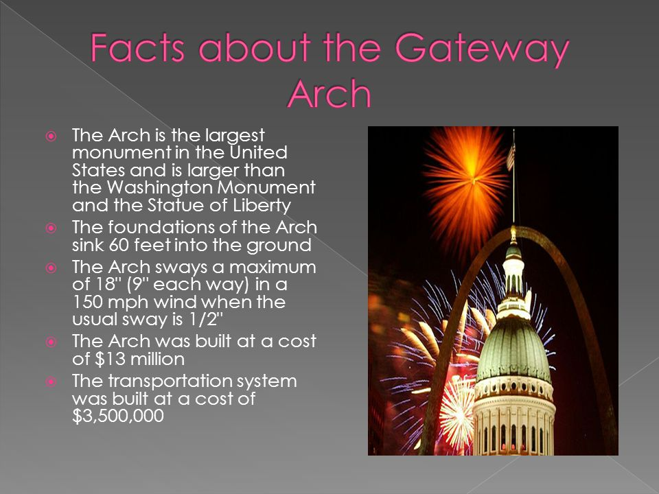 The Arch is the largest monument in the United States and is larger than the Washington Monument and the Statue of Liberty The foundations of the Arch