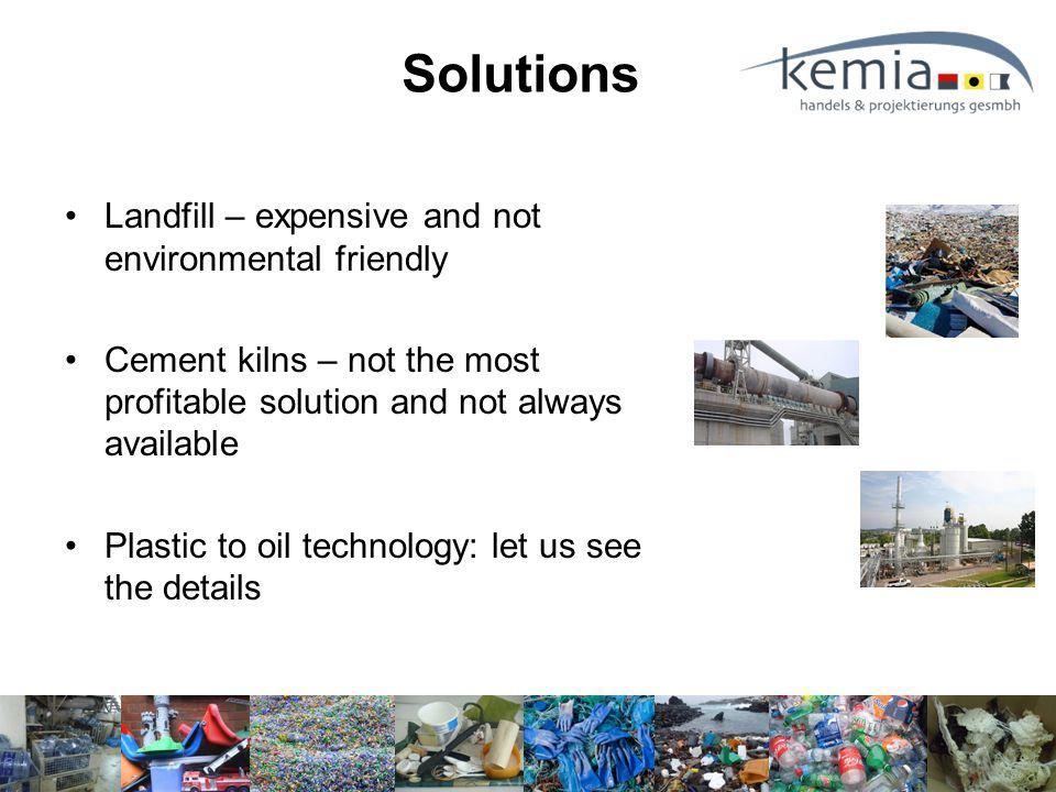 Solutions Landfill – expensive and not environmental friendly Cement kilns – not the most profitable solution and not always available Plastic to oil technology: let us see the details