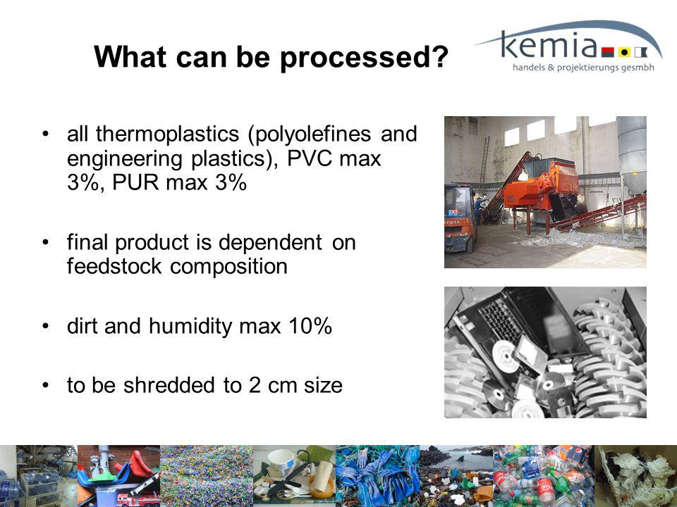 all thermoplastics (polyolefines and engineering plastics), PVC max 3%, PUR max 3% final product is dependent on feedstock composition dirt and humidity max 10% to be shredded to 2 cm size What can be processed?