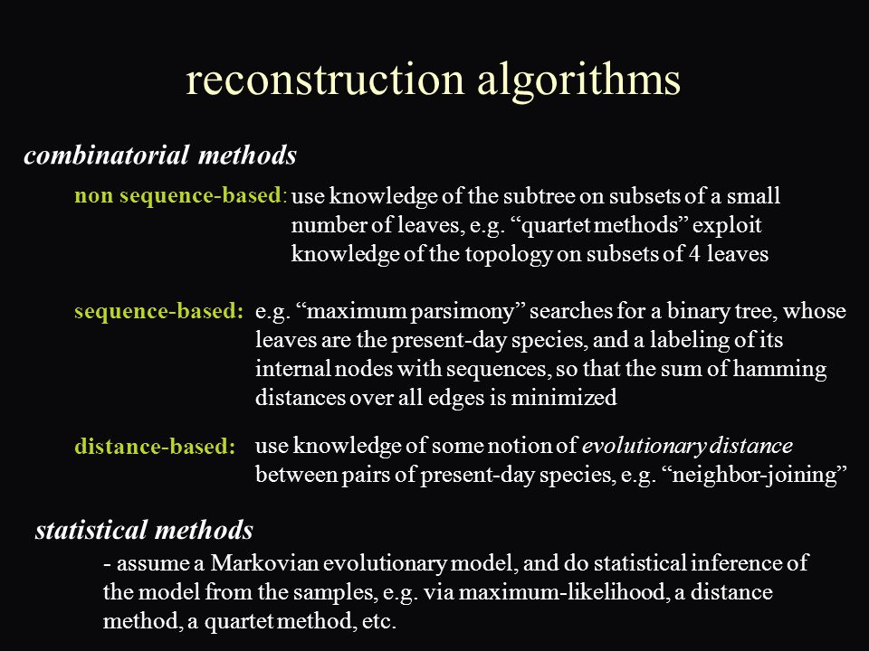 reconstruction algorithms combinatorial methods statistical methods non sequence-based: sequence-based: distance-based: use knowledge of some notion of evolutionary distance between pairs of present-day species, e.g.
