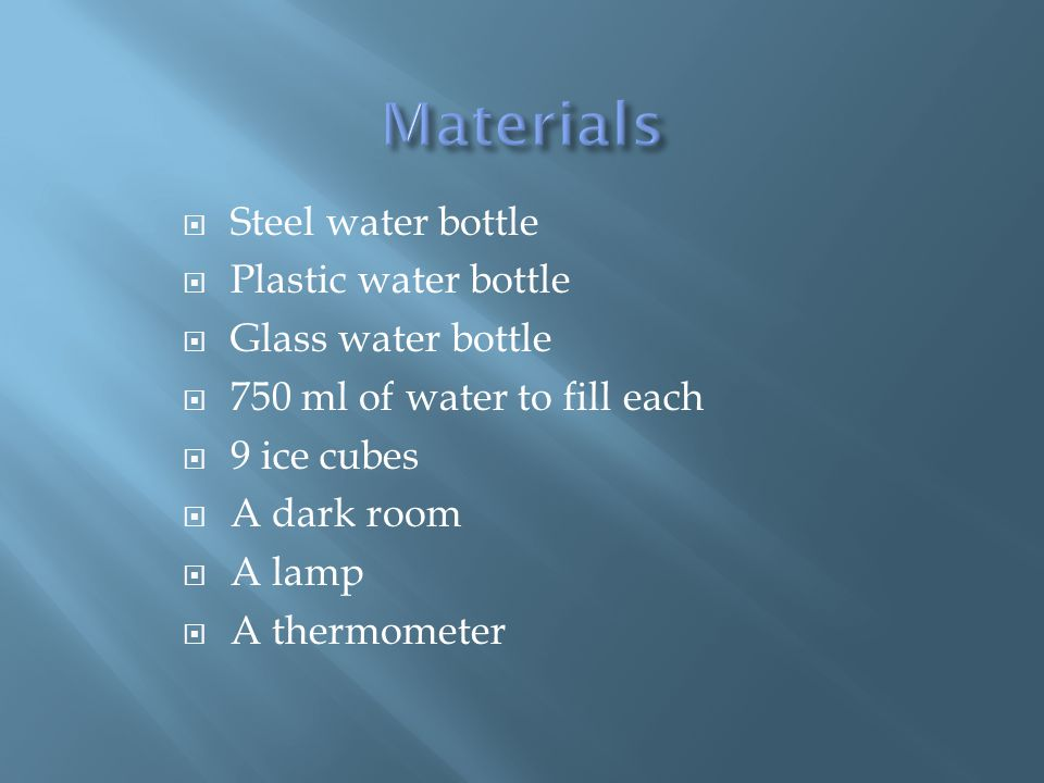 Steel water bottle Plastic water bottle Glass water bottle 750 ml of water to fill each 9 ice cubes A dark room A lamp A thermometer