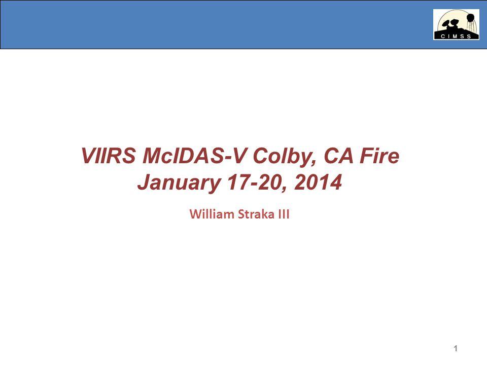 1 VIIRS McIDAS-V Colby, CA Fire January 17-20, 2014 William Straka III 1