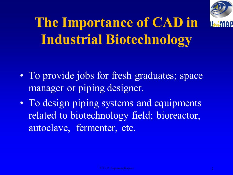 The Importance of CAD in Industrial Biotechnology To provide jobs for fresh graduates; space manager or piping designer.