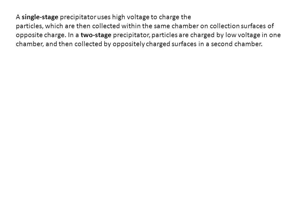 A single-stage precipitator uses high voltage to charge the particles, which are then collected within the same chamber on collection surfaces of opposite charge.