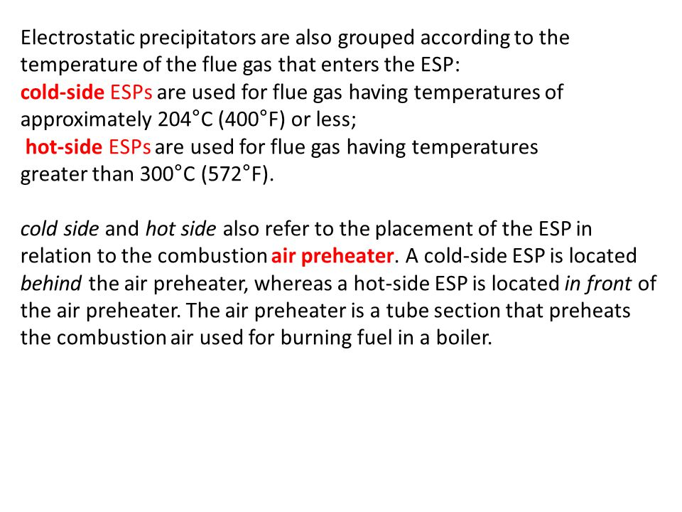 Electrostatic precipitators are also grouped according to the temperature of the flue gas that enters the ESP: cold-side ESPs are used for flue gas having temperatures of approximately 204°C (400°F) or less; hot-side ESPs are used for flue gas having temperatures greater than 300°C (572°F).