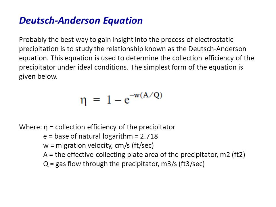 Deutsch-Anderson Equation Probably the best way to gain insight into the process of electrostatic precipitation is to study the relationship known as the Deutsch-Anderson equation.