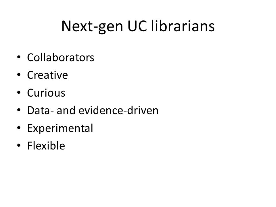 Next-gen UC librarians Collaborators Creative Curious Data- and evidence-driven Experimental Flexible