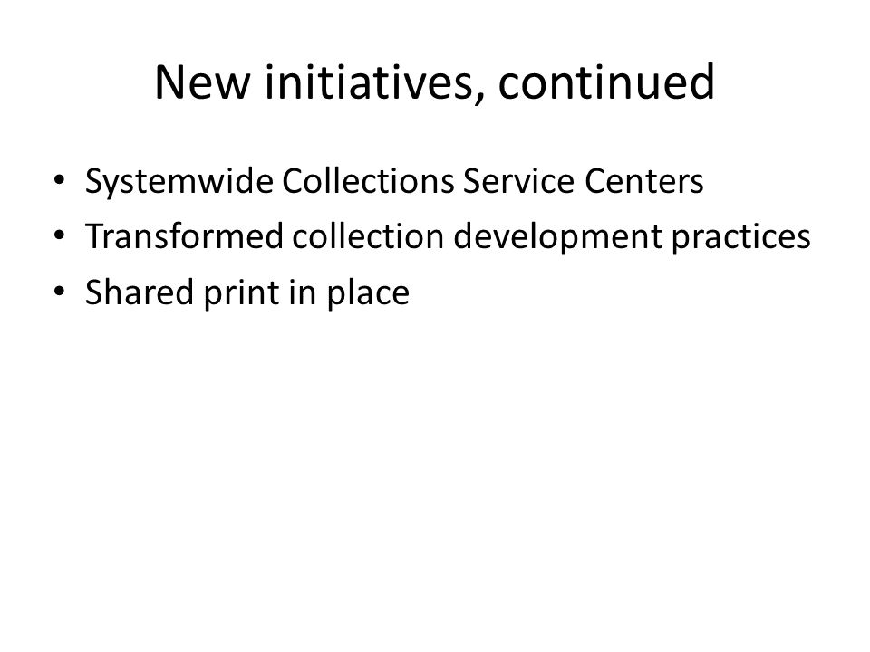 New initiatives, continued Systemwide Collections Service Centers Transformed collection development practices Shared print in place