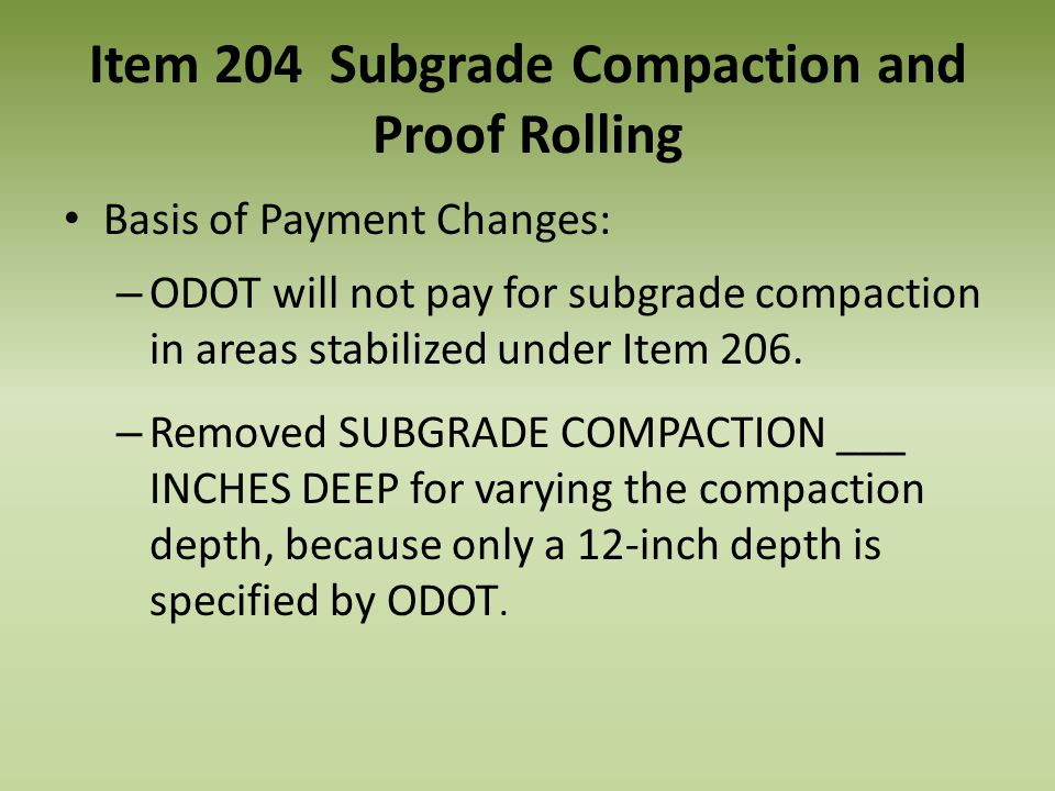 Item 204 Subgrade Compaction and Proof Rolling Basis of Payment Changes: – ODOT will not pay for subgrade compaction in areas stabilized under Item 20