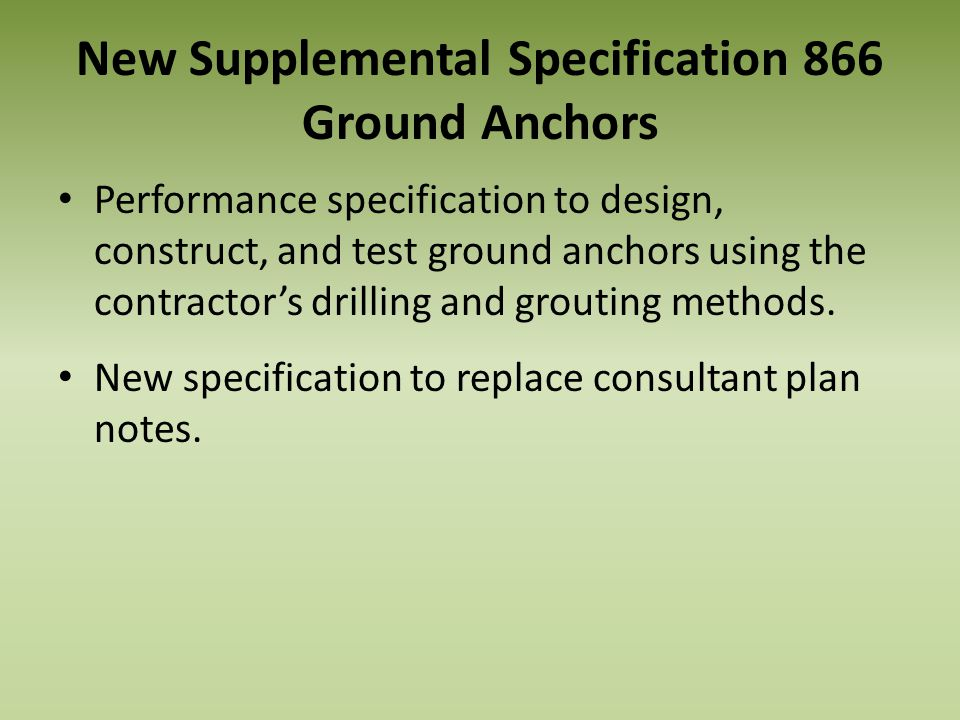 New Supplemental Specification 866 Ground Anchors Performance specification to design, construct, and test ground anchors using the contractors drilli