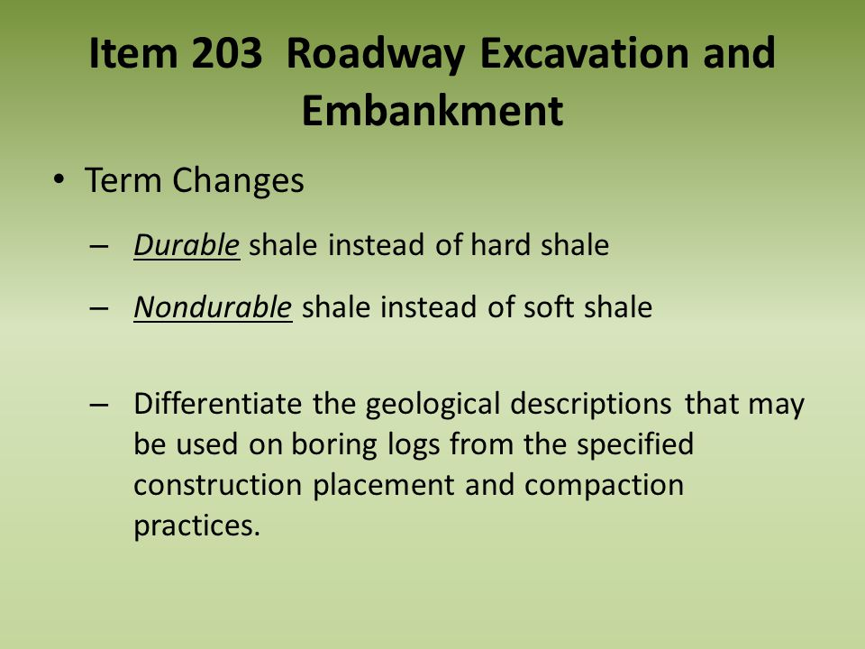 Item 203 Roadway Excavation and Embankment Term Changes – Durable shale instead of hard shale – Nondurable shale instead of soft shale – Differentiate