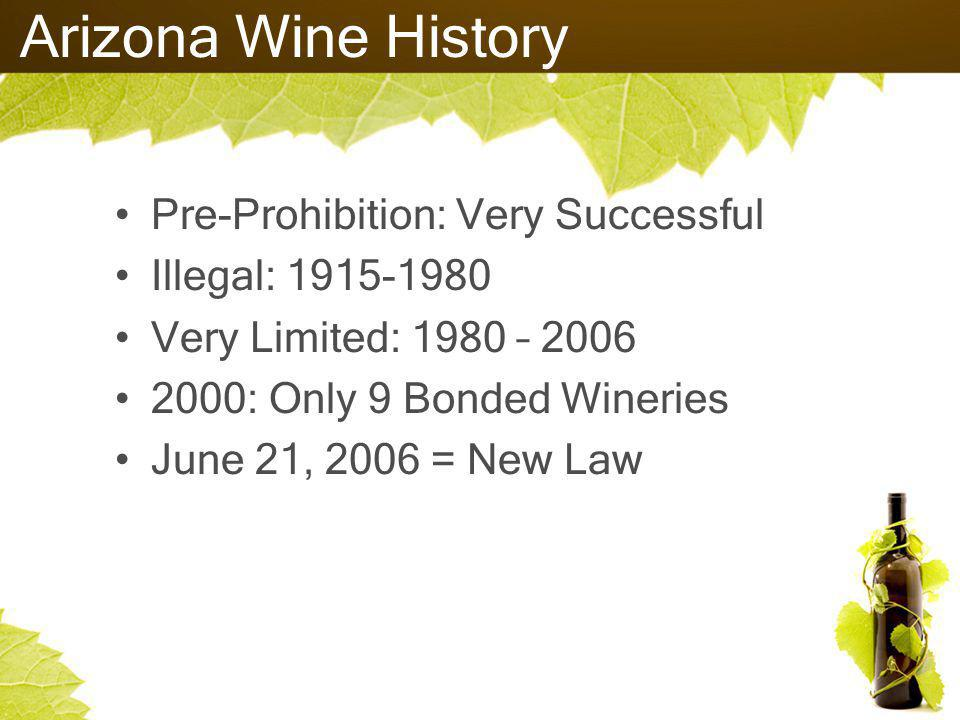 Arizona Wine History Pre-Prohibition: Very Successful Illegal: 1915-1980 Very Limited: 1980 – 2006 2000: Only 9 Bonded Wineries June 21, 2006 = New Law