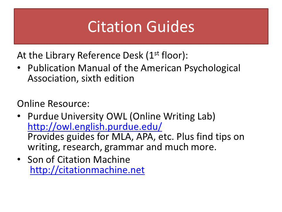 Citation Guides At the Library Reference Desk (1 st floor): Publication Manual of the American Psychological Association, sixth edition Online Resource: Purdue University OWL (Online Writing Lab) http://owl.english.purdue.edu/ Provides guides for MLA, APA, etc.
