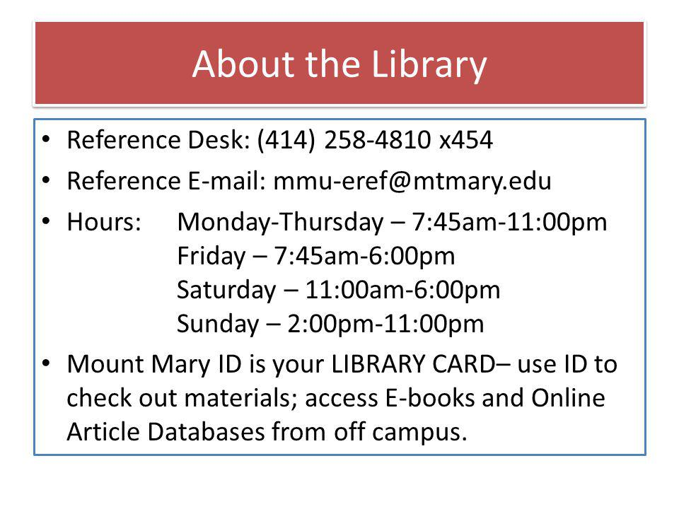 About the Library Reference Desk: (414) 258-4810 x454 Reference E-mail: mmu-eref@mtmary.edu Hours: Monday-Thursday – 7:45am-11:00pm Friday – 7:45am-6:00pm Saturday – 11:00am-6:00pm Sunday – 2:00pm-11:00pm Mount Mary ID is your LIBRARY CARD– use ID to check out materials; access E-books and Online Article Databases from off campus.