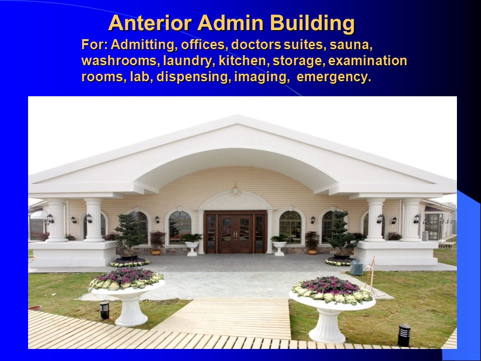 Anterior Admin Building For: Admitting, offices, doctors suites, sauna, washrooms, laundry, kitchen, storage, examination rooms, lab, dispensing, imaging, emergency.
