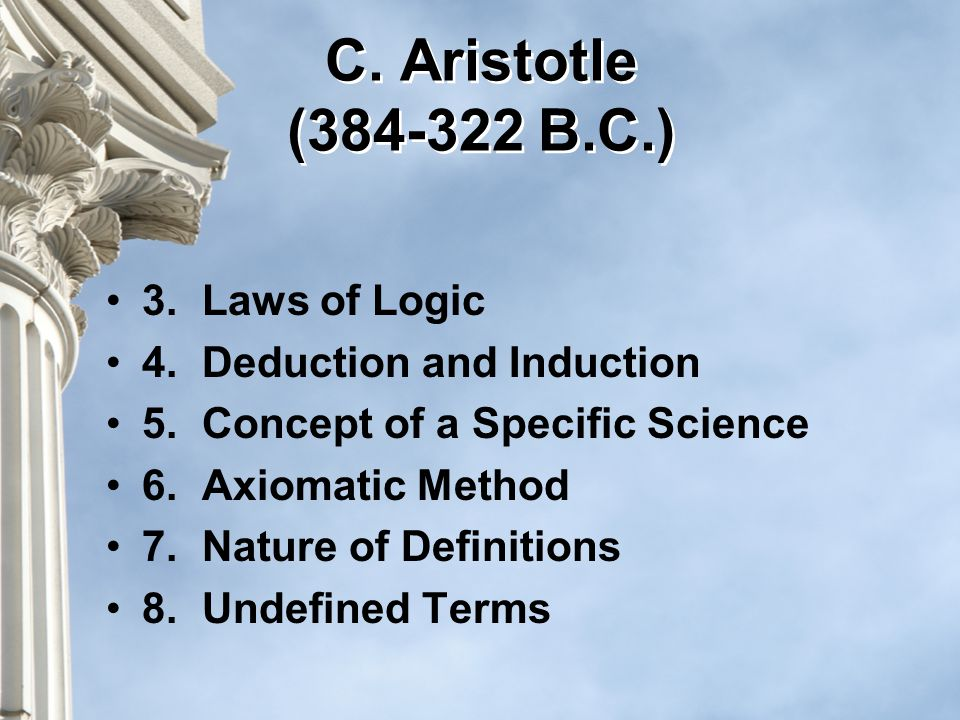 C. Aristotle (384-322 B.C.) 3.Laws of Logic 4.Deduction and Induction 5.Concept of a Specific Science 6.Axiomatic Method 7.Nature of Definitions 8.Und