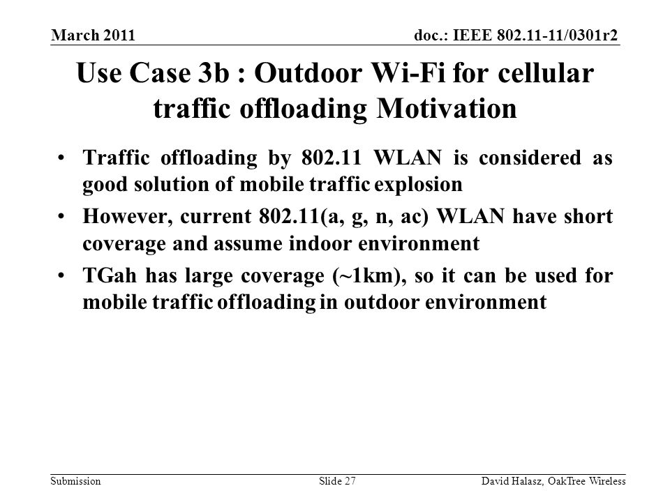 doc.: IEEE 802.11-11/0301r2 Submission Use Case 3b : Outdoor Wi-Fi for cellular traffic offloading Motivation Traffic offloading by 802.11 WLAN is considered as good solution of mobile traffic explosion However, current 802.11(a, g, n, ac) WLAN have short coverage and assume indoor environment TGah has large coverage (~1km), so it can be used for mobile traffic offloading in outdoor environment March 2011 David Halasz, OakTree WirelessSlide 27