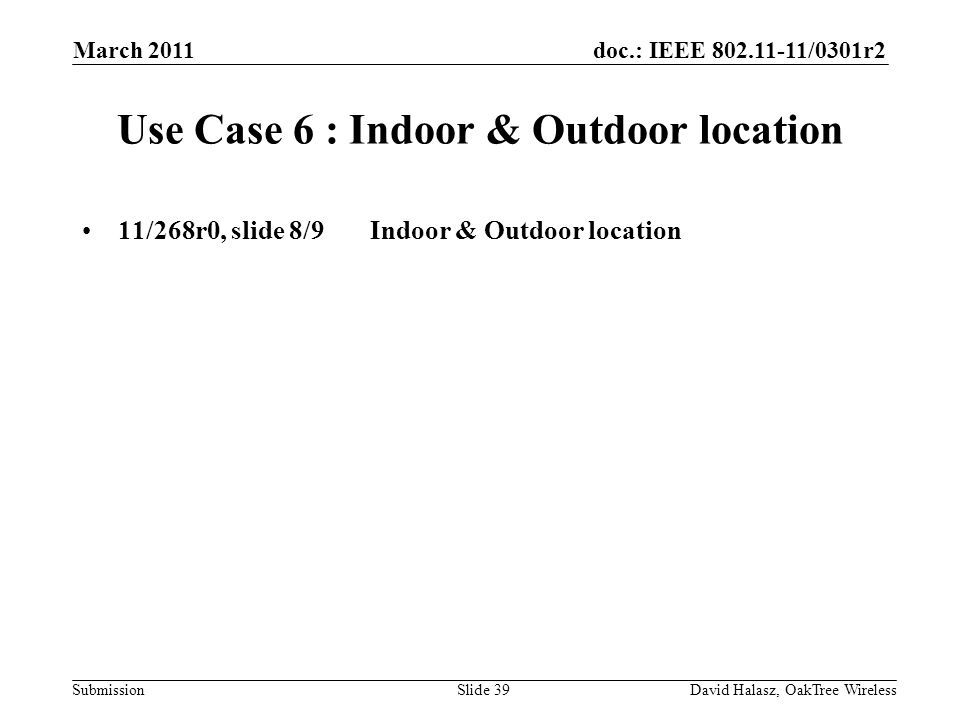 doc.: IEEE 802.11-11/0301r2 Submission Use Case 6 : Indoor & Outdoor location 11/268r0, slide 8/9Indoor & Outdoor location March 2011 David Halasz, OakTree WirelessSlide 39