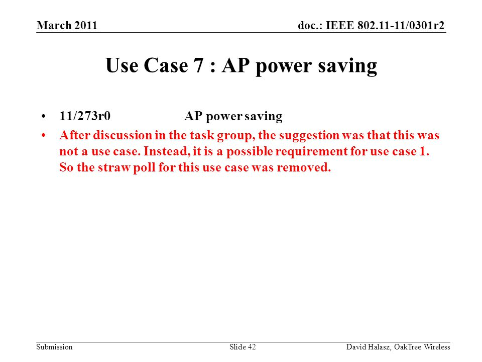 doc.: IEEE /0301r2 Submission Use Case 7 : AP power saving 11/273r0 AP power saving After discussion in the task group, the suggestion was that this was not a use case.